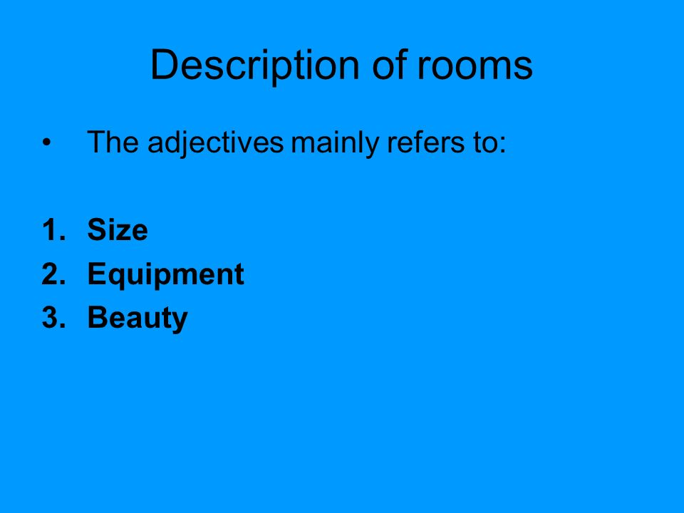 Description of rooms The adjectives mainly refers to: 1.Size 2.Equipment 3.Beauty
