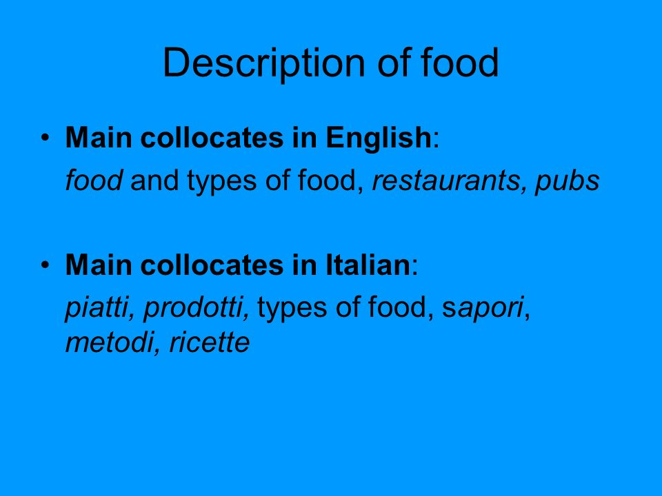 Description of food Main collocates in English: food and types of food, restaurants, pubs Main collocates in Italian: piatti, prodotti, types of food, sapori, metodi, ricette