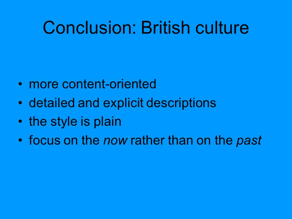 Conclusion: British culture more content-oriented detailed and explicit descriptions the style is plain focus on the now rather than on the past