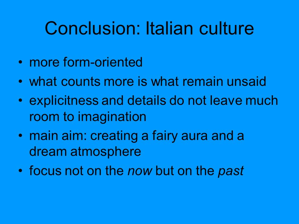 Conclusion: Italian culture more form-oriented what counts more is what remain unsaid explicitness and details do not leave much room to imagination main aim: creating a fairy aura and a dream atmosphere focus not on the now but on the past