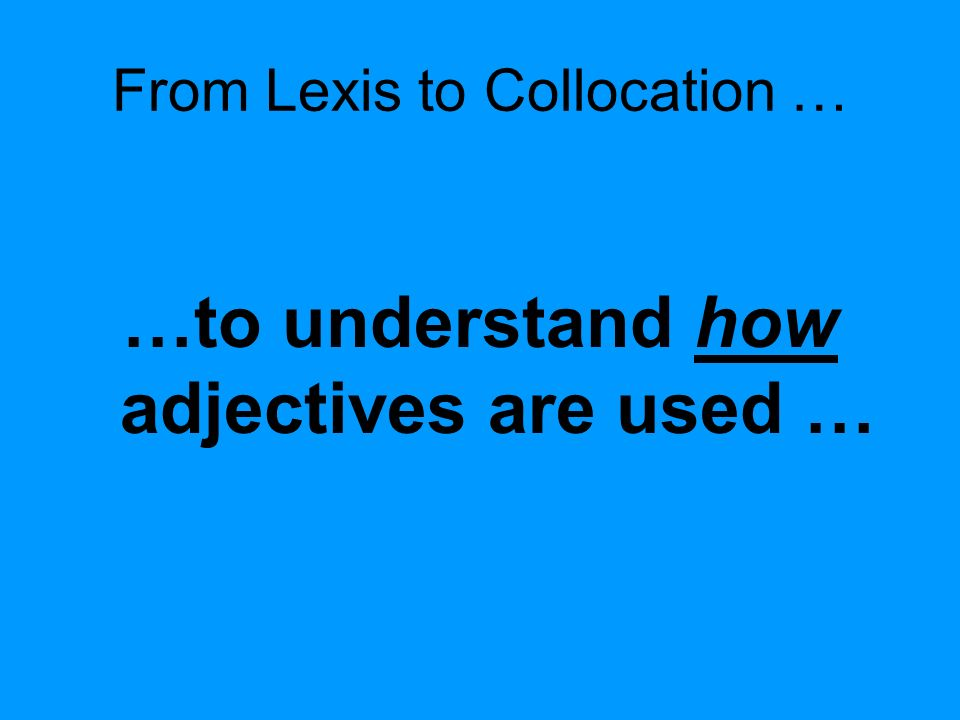 From Lexis to Collocation … …to understand how adjectives are used …