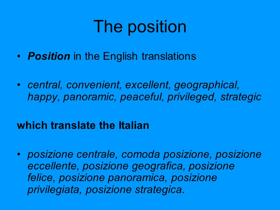 The position Position in the English translations central, convenient, excellent, geographical, happy, panoramic, peaceful, privileged, strategic which translate the Italian posizione centrale, comoda posizione, posizione eccellente, posizione geografica, posizione felice, posizione panoramica, posizione privilegiata, posizione strategica.
