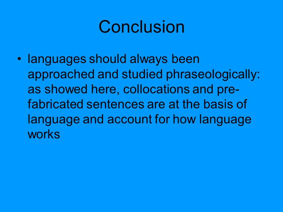 Conclusion languages should always been approached and studied phraseologically: as showed here, collocations and pre- fabricated sentences are at the basis of language and account for how language works