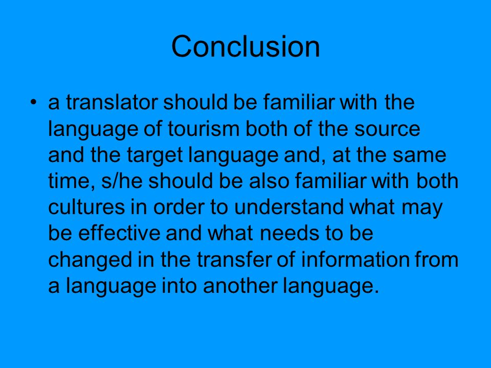 Conclusion a translator should be familiar with the language of tourism both of the source and the target language and, at the same time, s/he should be also familiar with both cultures in order to understand what may be effective and what needs to be changed in the transfer of information from a language into another language.