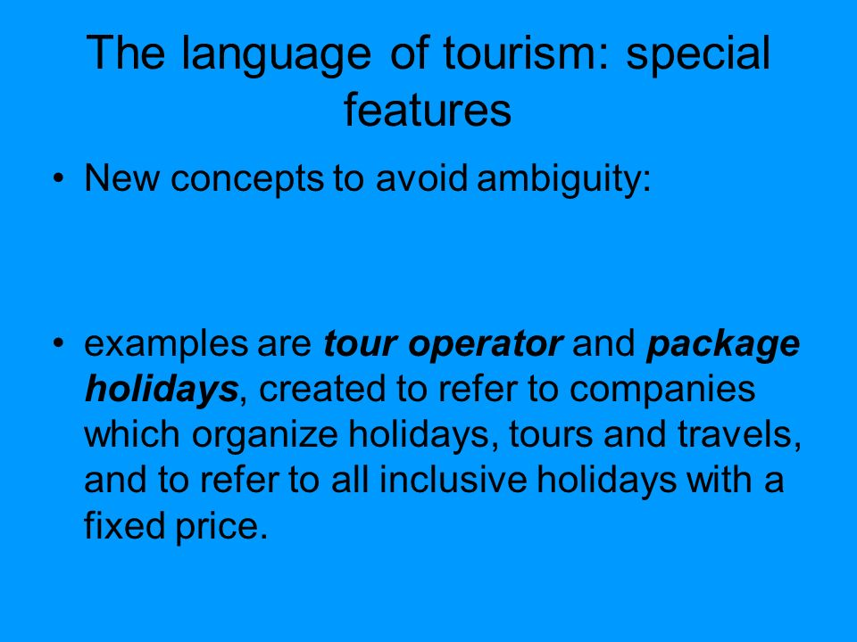 The language of tourism: special features New concepts to avoid ambiguity: examples are tour operator and package holidays, created to refer to companies which organize holidays, tours and travels, and to refer to all inclusive holidays with a fixed price.