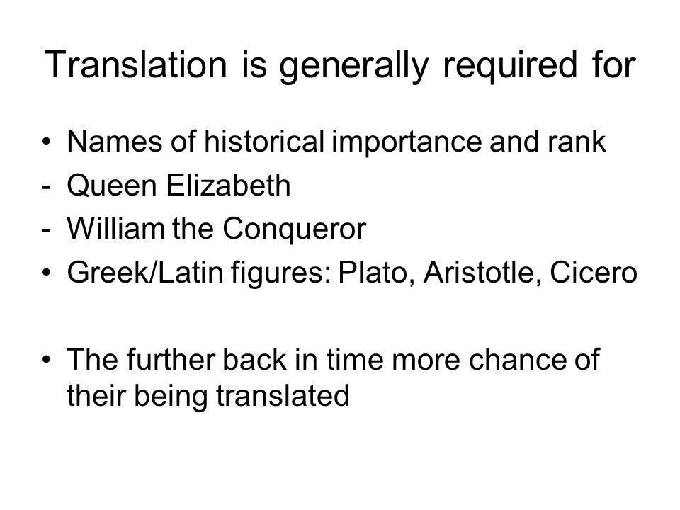 Translation is generally required for Names of historical importance and rank -Queen Elizabeth -William the Conqueror Greek/Latin figures: Plato, Aristotle, Cicero The further back in time more chance of their being translated