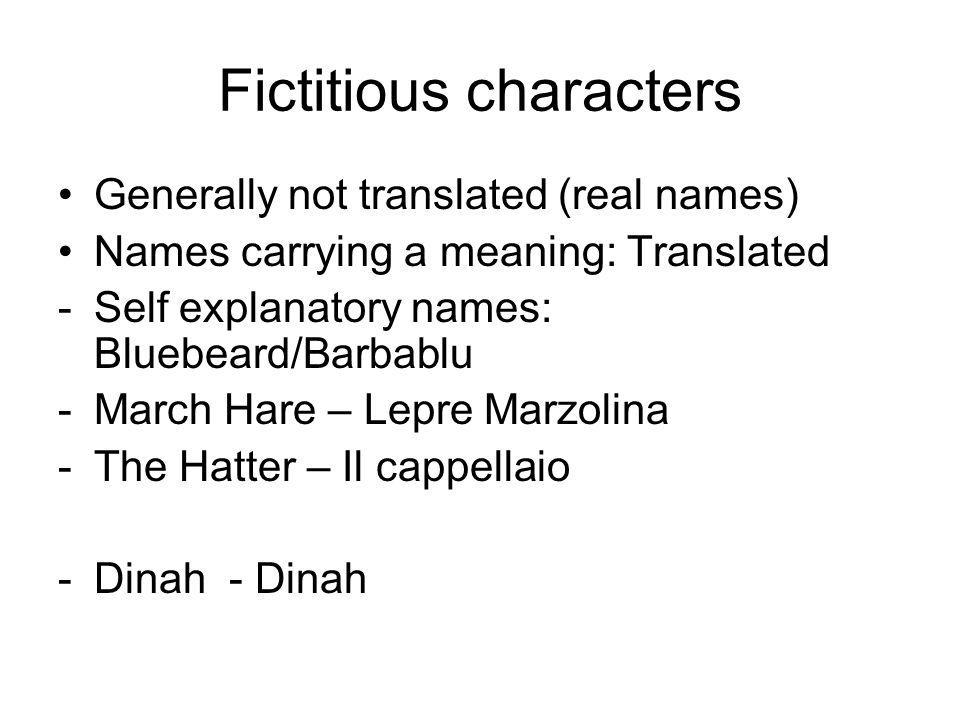 Fictitious characters Generally not translated (real names) Names carrying a meaning: Translated -Self explanatory names: Bluebeard/Barbablu -March Hare – Lepre Marzolina -The Hatter – Il cappellaio -Dinah - Dinah