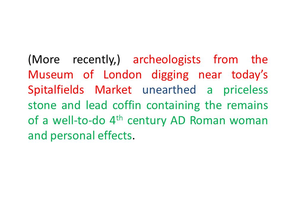 (More recently,) archeologists from the Museum of London digging near todays Spitalfields Market unearthed a priceless stone and lead coffin containing the remains of a well-to-do 4 th century AD Roman woman and personal effects.