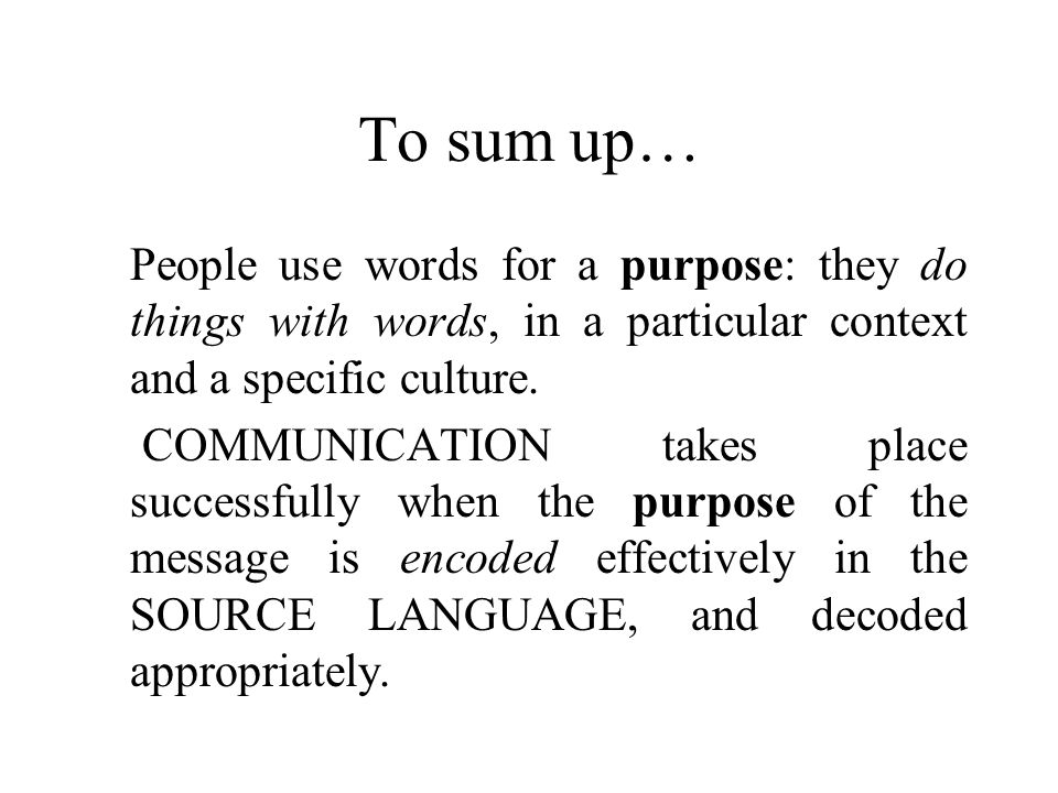 To sum up… People use words for a purpose: they do things with words, in a particular context and a specific culture.