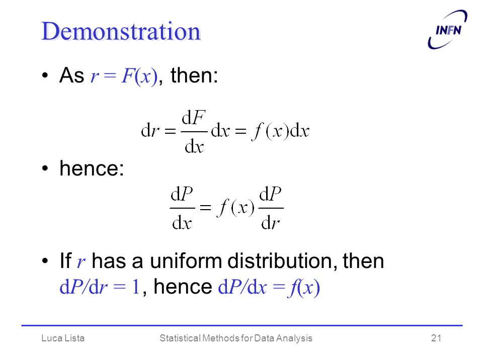 Luca ListaStatistical Methods for Data Analysis21 Demonstration As r = F(x), then: hence: If r has a uniform distribution, then dP/dr = 1, hence dP/dx = f(x)