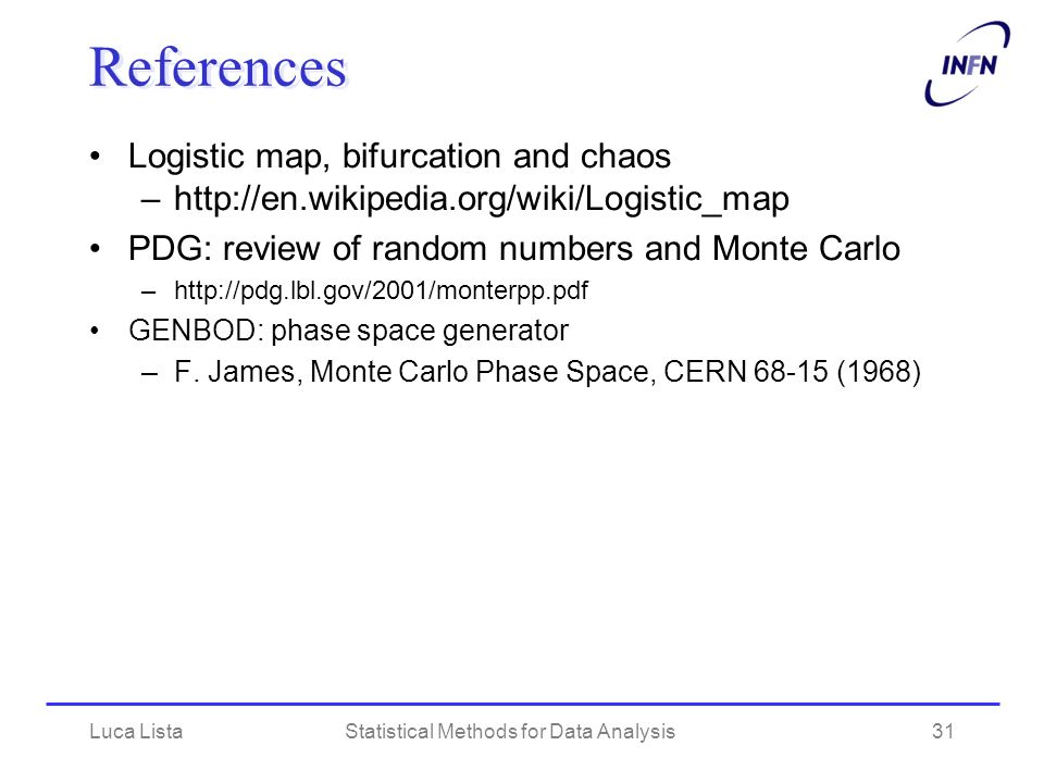 Luca ListaStatistical Methods for Data Analysis31 References Logistic map, bifurcation and chaos –http://en.wikipedia.org/wiki/Logistic_map PDG: review of random numbers and Monte Carlo –http://pdg.lbl.gov/2001/monterpp.pdf GENBOD: phase space generator –F.