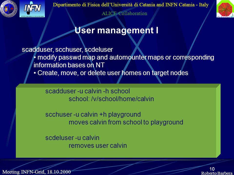 10 Roberto Barbera Dipartimento di Fisica dellUniversità di Catania and INFN Catania - Italy ALICE Collaboration Meeting INFN-Grid, 18.10.2000 User management I scadduser, scchuser, scdeluser modify passwd map and automounter maps or corresponding information bases on NT Create, move, or delete user homes on target nodes scadduser -u calvin -h school school: /v/school/home/calvin scchuser -u calvin +h playground moves calvin from school to playground scdeluser -u calvin removes user calvin