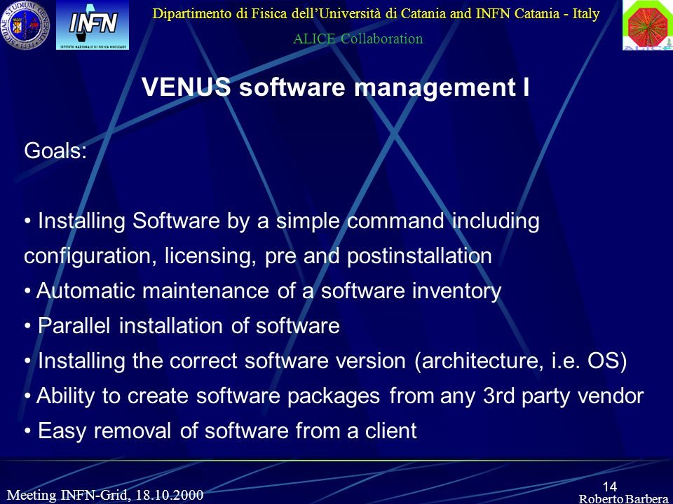 14 Roberto Barbera Dipartimento di Fisica dellUniversità di Catania and INFN Catania - Italy ALICE Collaboration Meeting INFN-Grid, 18.10.2000 VENUS software management I Goals: Installing Software by a simple command including configuration, licensing, pre and postinstallation Automatic maintenance of a software inventory Parallel installation of software Installing the correct software version (architecture, i.e.