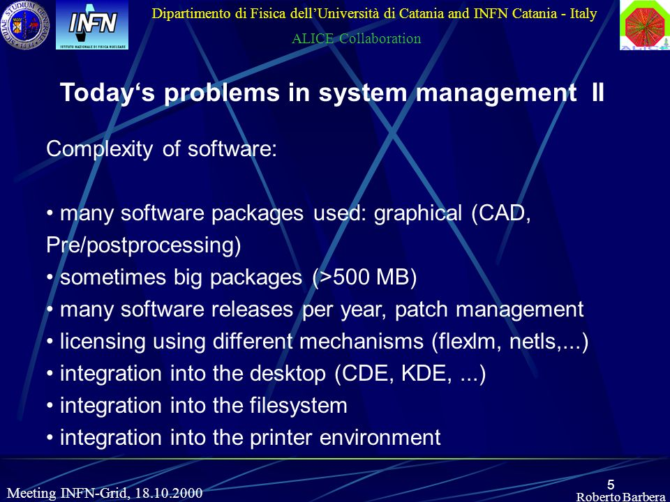 5 Roberto Barbera Dipartimento di Fisica dellUniversità di Catania and INFN Catania - Italy ALICE Collaboration Meeting INFN-Grid, 18.10.2000 Todays problems in system management II Complexity of software: many software packages used: graphical (CAD, Pre/postprocessing) sometimes big packages (>500 MB) many software releases per year, patch management licensing using different mechanisms (flexlm, netls,...) integration into the desktop (CDE, KDE,...) integration into the filesystem integration into the printer environment