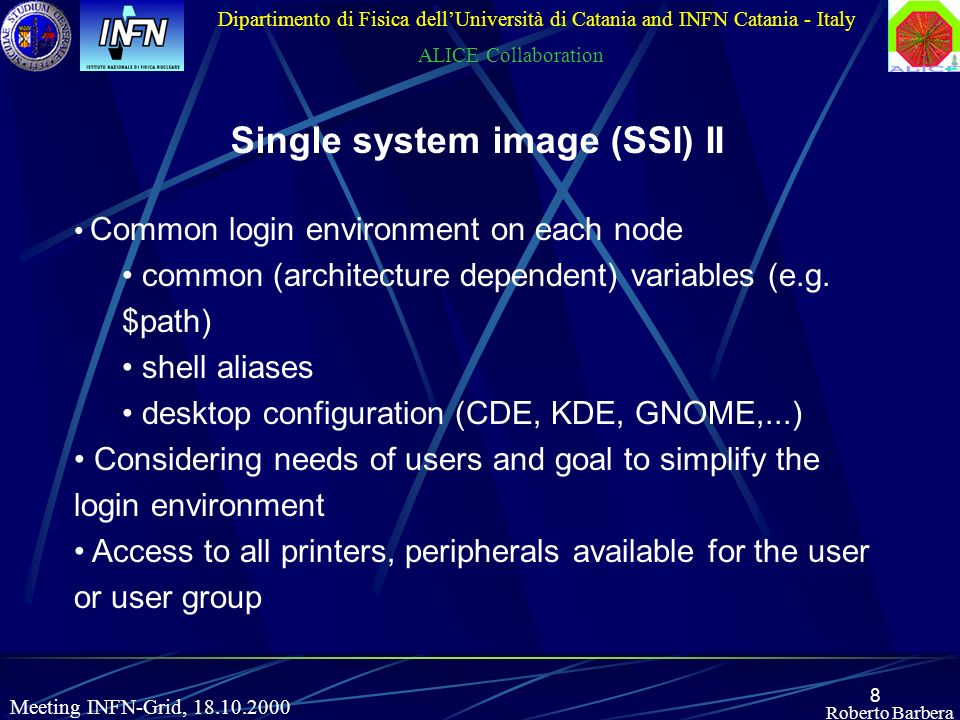 8 Roberto Barbera Dipartimento di Fisica dellUniversità di Catania and INFN Catania - Italy ALICE Collaboration Meeting INFN-Grid, 18.10.2000 Single system image (SSI) II Common login environment on each node common (architecture dependent) variables (e.g.