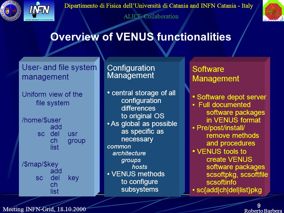 9 Roberto Barbera Dipartimento di Fisica dellUniversità di Catania and INFN Catania - Italy ALICE Collaboration Meeting INFN-Grid, 18.10.2000 Overview of VENUS functionalities User- and file system management Uniform view of the file system /home/$user add scdel usr ch group list /$map/$key add sc del key ch list Software Management Software depot server Full documented software packages in VENUS format Pre/post/install/ remove methods and procedures VENUS tools to create VENUS software packages scsoftpkg, scsoftfile scsoftinfo sc{add|ch|del|list}pkg Configuration Management central storage of all configuration differences to original OS As global as possible as specific as necessary common architecture groups hosts VENUS methods to configure subsystems