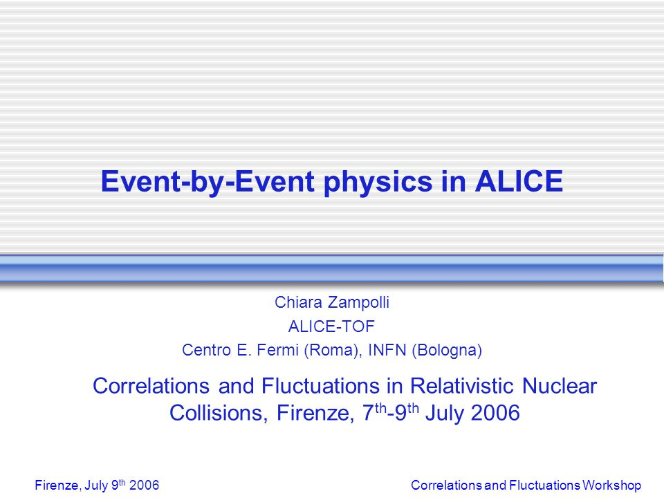 Correlations and Fluctuations WorkshopFirenze, July 9 th 2006 Event-by-Event physics in ALICE Chiara Zampolli ALICE-TOF Centro E.