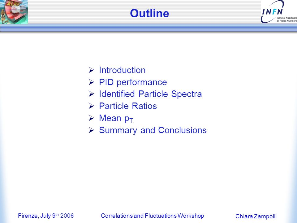 Firenze, July 9 th 2006Correlations and Fluctuations Workshop Chiara Zampolli Outline Introduction PID performance Identified Particle Spectra Particle Ratios Mean p T Summary and Conclusions