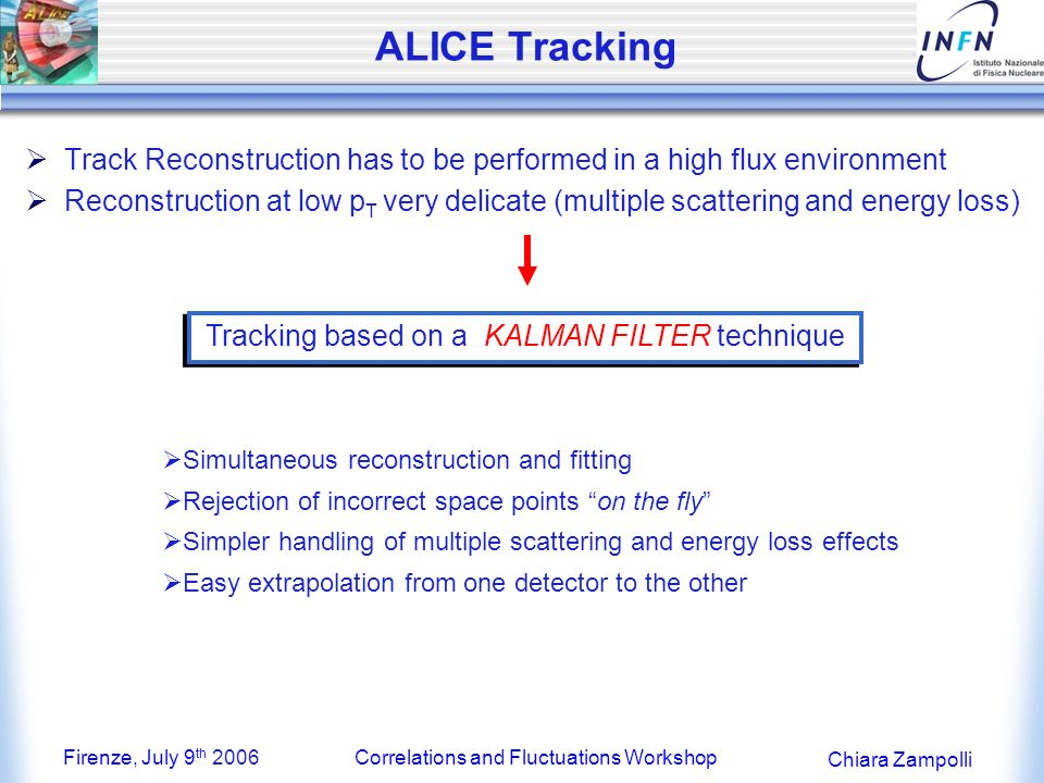 Firenze, July 9 th 2006Correlations and Fluctuations Workshop Chiara Zampolli ALICE Tracking Track Reconstruction has to be performed in a high flux environment Reconstruction at low p T very delicate (multiple scattering and energy loss) Tracking based on a KALMAN FILTER technique Simultaneous reconstruction and fitting Rejection of incorrect space points on the fly Simpler handling of multiple scattering and energy loss effects Easy extrapolation from one detector to the other