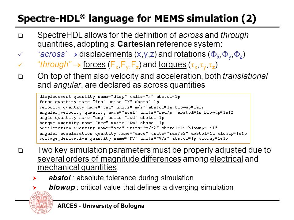 ARCES - University of Bologna Spectre-HDL ® language for MEMS simulation (2) SpectreHDL allows for the definition of across and through quantities, adopting a Cartesian reference system: across displacements (x,y,z) and rotations ( x, y, z ) through forces (F x,F y,F z ) and torques ( x, y, z ) Two key simulation parameters must be properly adjusted due to several orders of magnitude differences among electrical and mechanical quantities: abstol : absolute tolerance during simulation blowup : critical value that defines a diverging simulation On top of them also velocity and acceleration, both translational and angular, are declared as across quantities