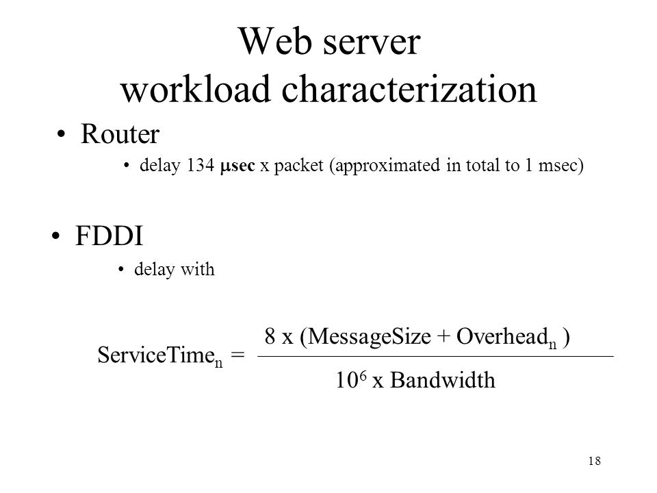 18 Web server workload characterization Router delay 134 sec x packet (approximated in total to 1 msec) FDDI delay with ServiceTime n = 8 x (MessageSize + Overhead n ) 10 6 x Bandwidth