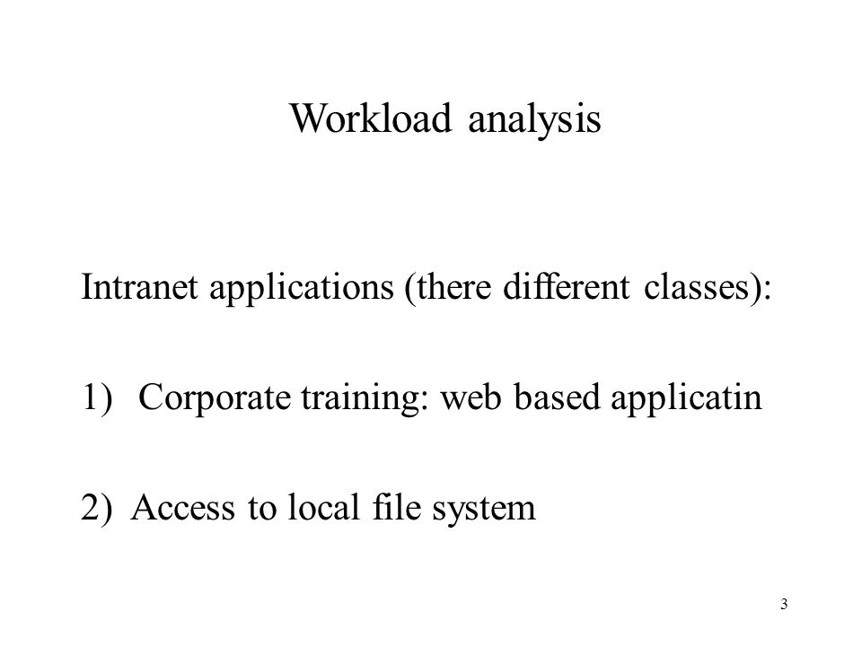 3 Workload analysis Intranet applications (there different classes): 1)Corporate training: web based applicatin 2) Access to local file system