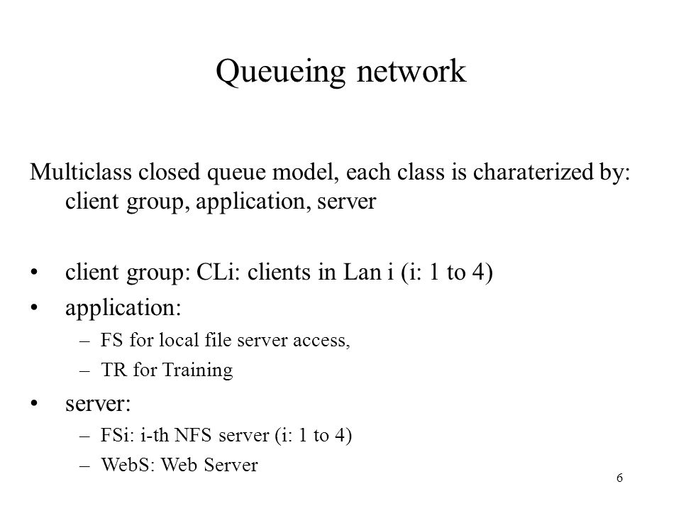 6 Queueing network Multiclass closed queue model, each class is charaterized by: client group, application, server client group: CLi: clients in Lan i (i: 1 to 4) application: –FS for local file server access, –TR for Training server: –FSi: i-th NFS server (i: 1 to 4) –WebS: Web Server
