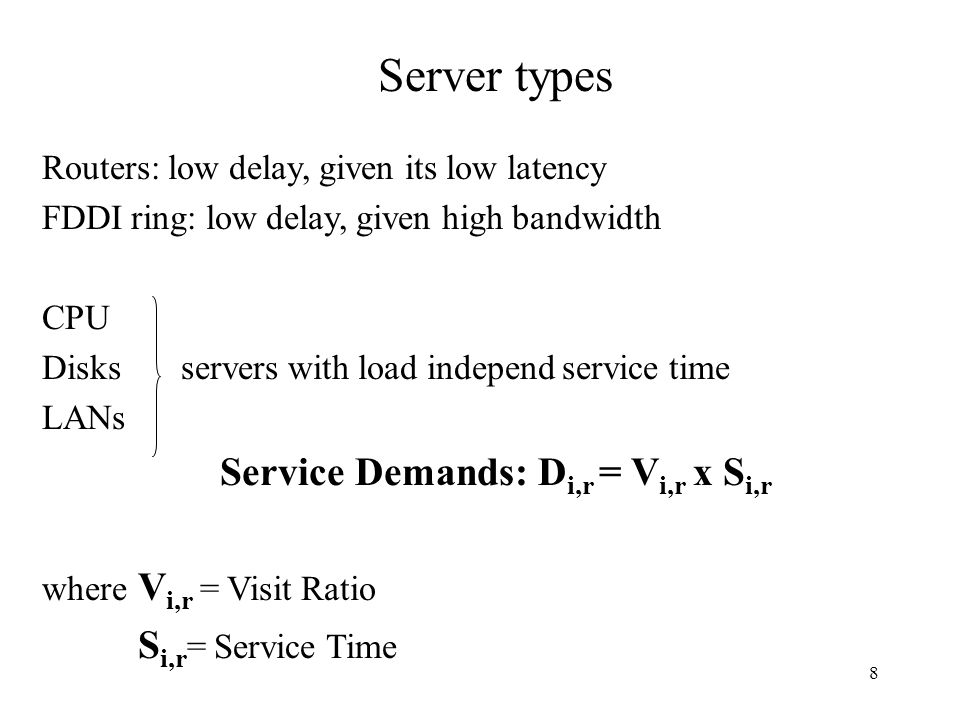 8 Server types Routers: low delay, given its low latency FDDI ring: low delay, given high bandwidth CPU Disks servers with load independ service time LANs Service Demands: D i,r = V i,r x S i,r where V i,r = Visit Ratio S i,r = Service Time