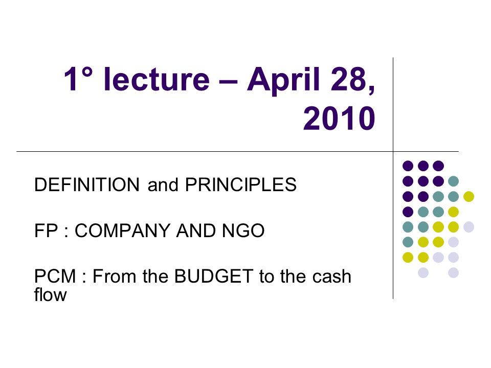 1° lecture – April 28, 2010 DEFINITION and PRINCIPLES FP : COMPANY AND NGO PCM : From the BUDGET to the cash flow