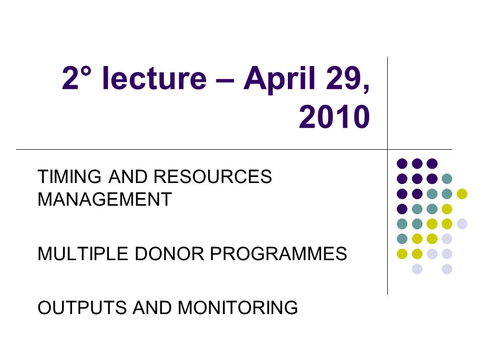 2° lecture – April 29, 2010 TIMING AND RESOURCES MANAGEMENT MULTIPLE DONOR PROGRAMMES OUTPUTS AND MONITORING