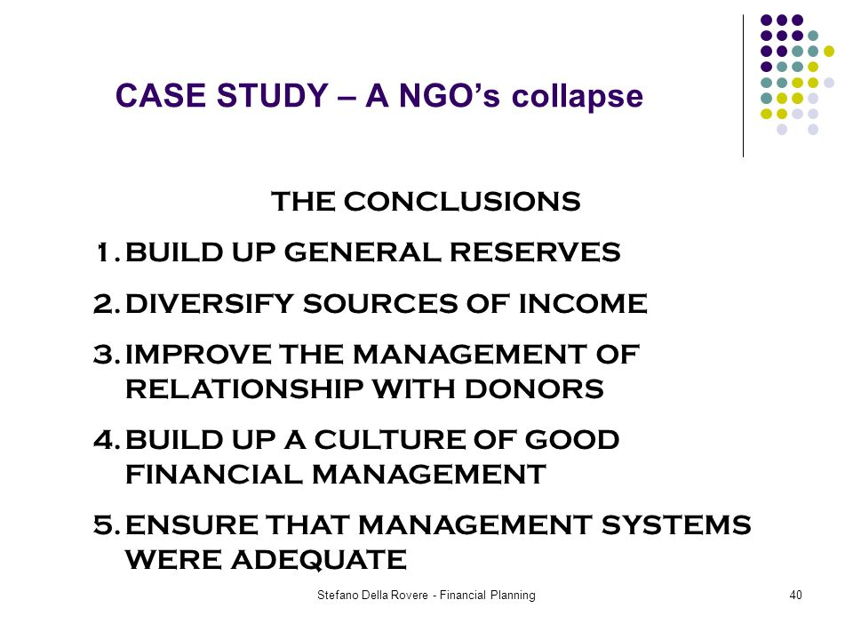 Stefano Della Rovere - Financial Planning40 CASE STUDY – A NGOs collapse THE CONCLUSIONS 1.BUILD UP GENERAL RESERVES 2.DIVERSIFY SOURCES OF INCOME 3.IMPROVE THE MANAGEMENT OF RELATIONSHIP WITH DONORS 4.BUILD UP A CULTURE OF GOOD FINANCIAL MANAGEMENT 5.ENSURE THAT MANAGEMENT SYSTEMS WERE ADEQUATE