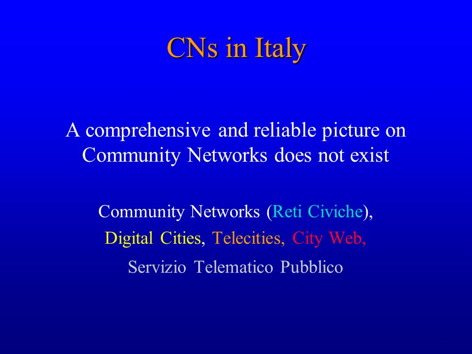 2 CNs in Italy A comprehensive and reliable picture on Community Networks does not exist Community Networks (Reti Civiche), Digital Cities, Telecities, City Web, Servizio Telematico Pubblico