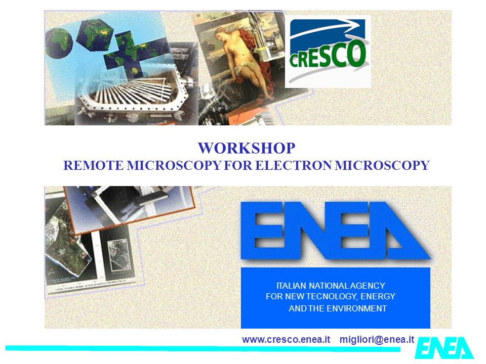 migliori@enea.itwww.cresco.enea.it ITALIAN NATIONAL AGENCY FOR NEW TECNOLOGY, ENERGY AND THE ENVIRONMENT WORKSHOP REMOTE MICROSCOPY FOR ELECTRON MICROSCOPY