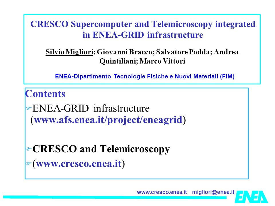 migliori@enea.itwww.cresco.enea.it Contents ENEA-GRID infrastructure (www.afs.enea.it/project/eneagrid) CRESCO and Telemicroscopy (www.cresco.enea.it) Silvio Migliori; Giovanni Bracco; Salvatore Podda; Andrea Quintiliani; Marco Vittori ENEA-Dipartimento Tecnologie Fisiche e Nuovi Materiali (FIM) CRESCO Supercomputer and Telemicroscopy integrated in ENEA-GRID infrastructure