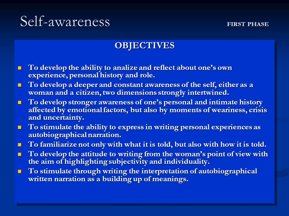 Self-awareness FIRST PHASE OBJECTIVES To develop the ability to analize and reflect about ones own experience, personal history and role.
