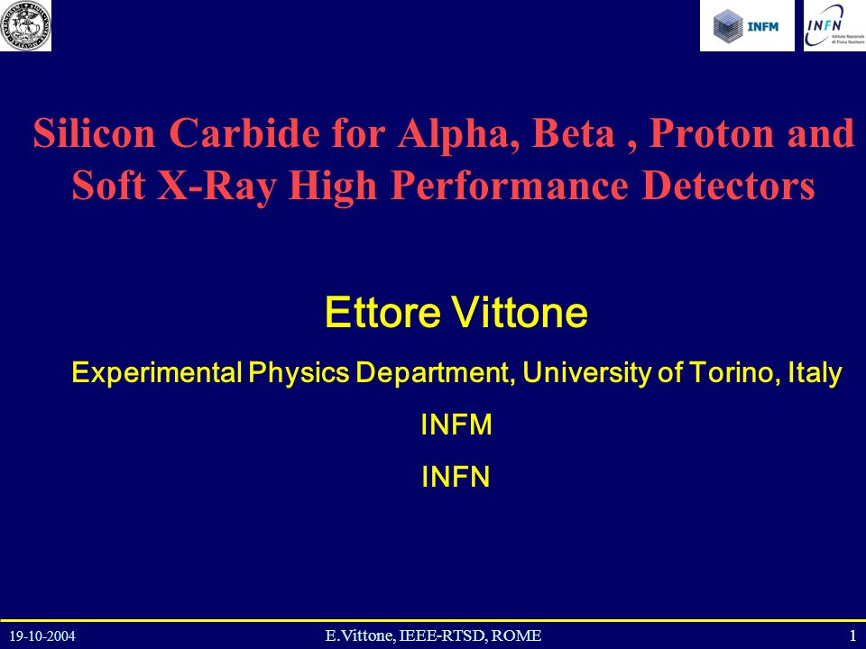 19-10-2004 1E.Vittone, IEEE-RTSD, ROME Silicon Carbide for Alpha, Beta, Proton and Soft X-Ray High Performance Detectors Ettore Vittone Experimental Physics Department, University of Torino, Italy INFM INFN