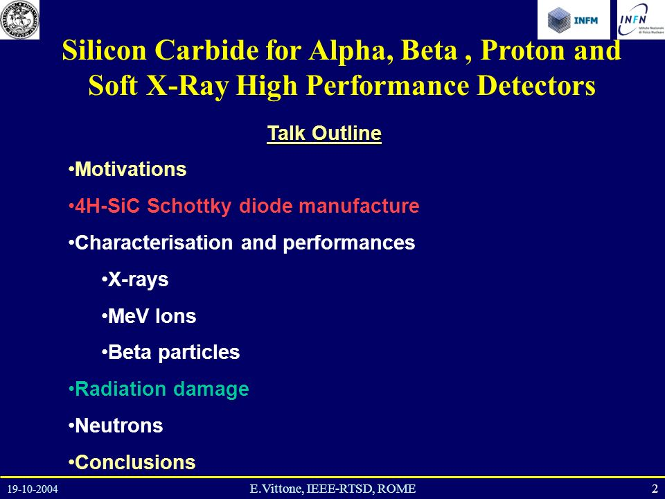 19-10-2004 2E.Vittone, IEEE-RTSD, ROME Talk Outline Motivations 4H-SiC Schottky diode manufacture Characterisation and performances X-rays MeV Ions Beta particles Radiation damage Neutrons Conclusions Silicon Carbide for Alpha, Beta, Proton and Soft X-Ray High Performance Detectors
