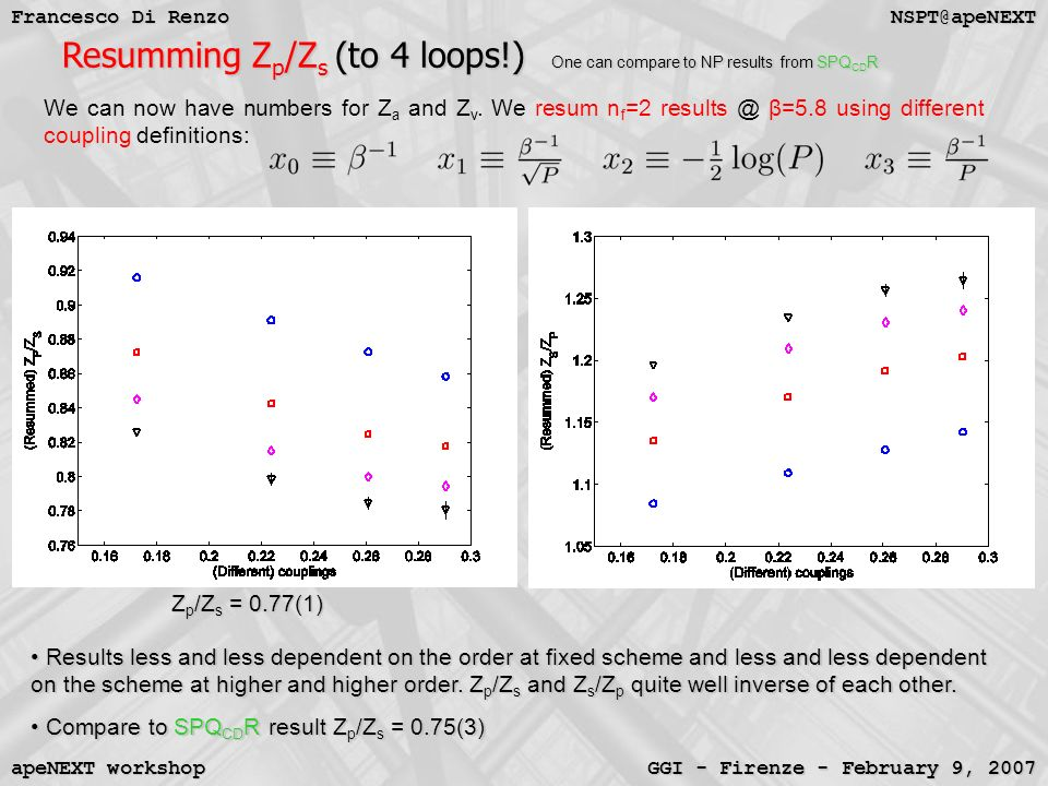 NSPT@apeNEXT Francesco Di Renzo GGI - Firenze - February 9, 2007 apeNEXT workshop Resumming Z p /Z s (to 4 loops!) One can compare to NP results from SPQ CD R Resumming Z p /Z s (to 4 loops!) One can compare to NP results from SPQ CD R We can now have numbers for Z a and Z v.