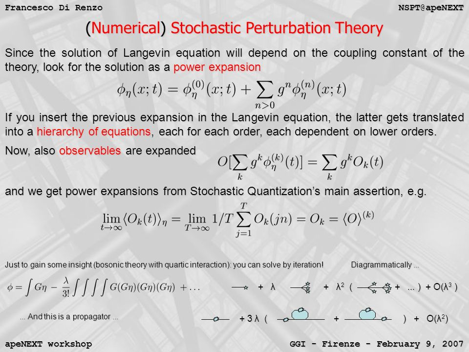 NSPT@apeNEXT Francesco Di Renzo GGI - Firenze - February 9, 2007 apeNEXT workshop (Numerical) Stochastic Perturbation Theory Since the solution of Langevin equation will depend on the coupling constant of the theory, look for the solution as a power expansion If you insert the previous expansion in the Langevin equation, the latter gets translated into a hierarchy of equations, each for each order, each dependent on lower orders.
