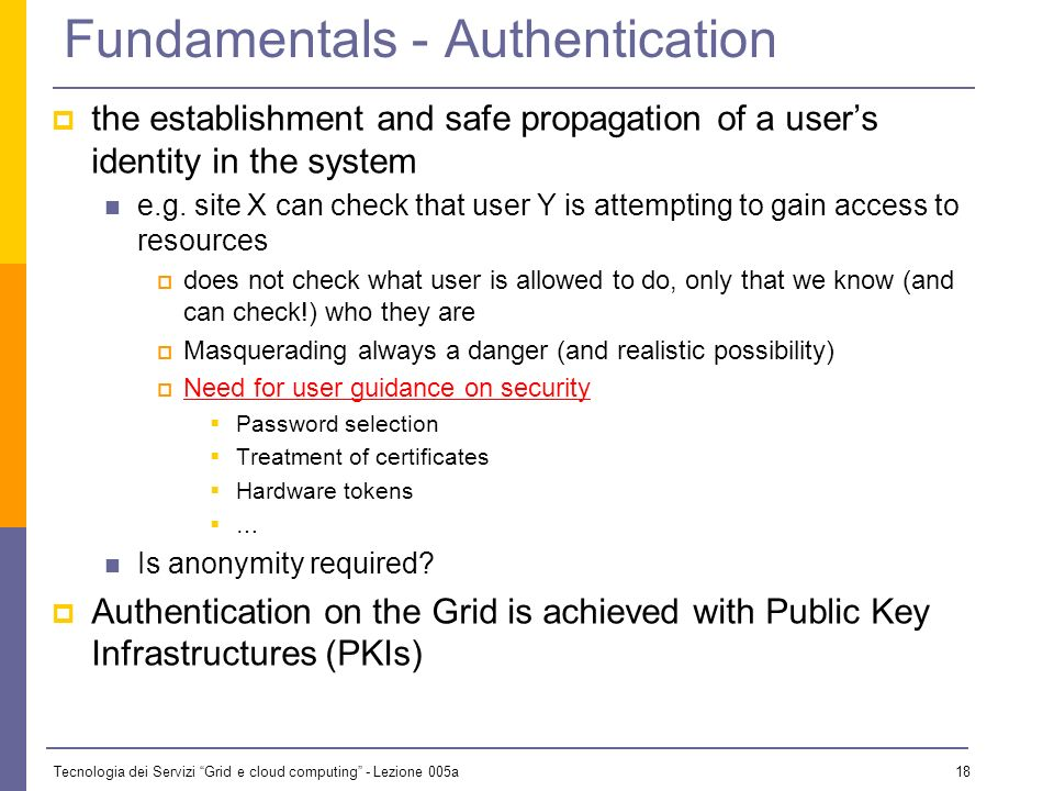 Tecnologia dei Servizi Grid e cloud computing - Lezione 005a 17 Fundamentals Key terms that are typically associated with security Authentication Authorisation Audit/accounting Integrity Fabric Management Confidentiality Privacy Trust All are important for Grids but some applications may have more emphasis on certain concepts than others