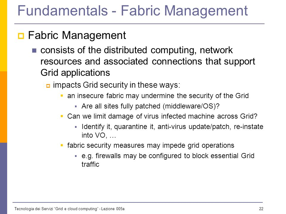Tecnologia dei Servizi Grid e cloud computing - Lezione 005a 21 Fundamentals - Integrity Integrity Ensuring that data is not modified since it was created, typically of relevance when data is sent over public network Technical solutions exist to maintain the integrity of data in transit checksums, PKI support, … Grid also raises more general questions e.g.