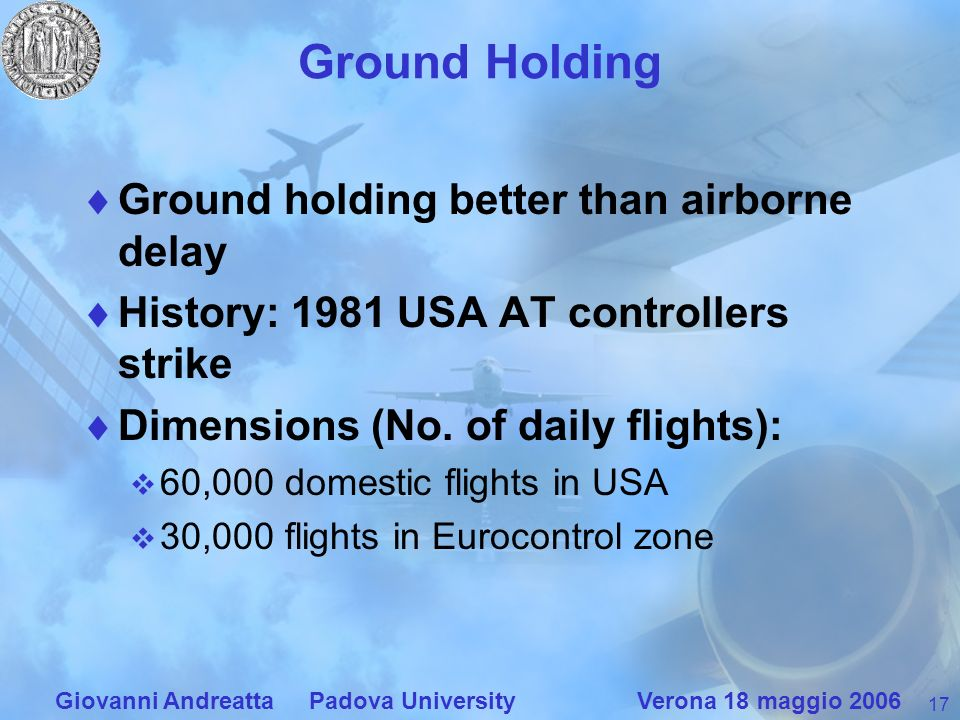 17 Giovanni Andreatta Padova University Verona 18 maggio 2006 Ground Holding Ground holding better than airborne delay History: 1981 USA AT controllers strike Dimensions (No.