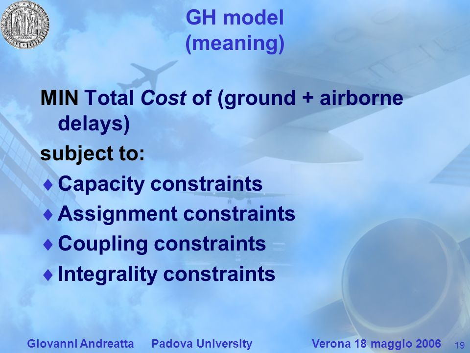19 Giovanni Andreatta Padova University Verona 18 maggio 2006 GH model (meaning) MIN Total Cost of (ground + airborne delays) subject to: Capacity constraints Assignment constraints Coupling constraints Integrality constraints
