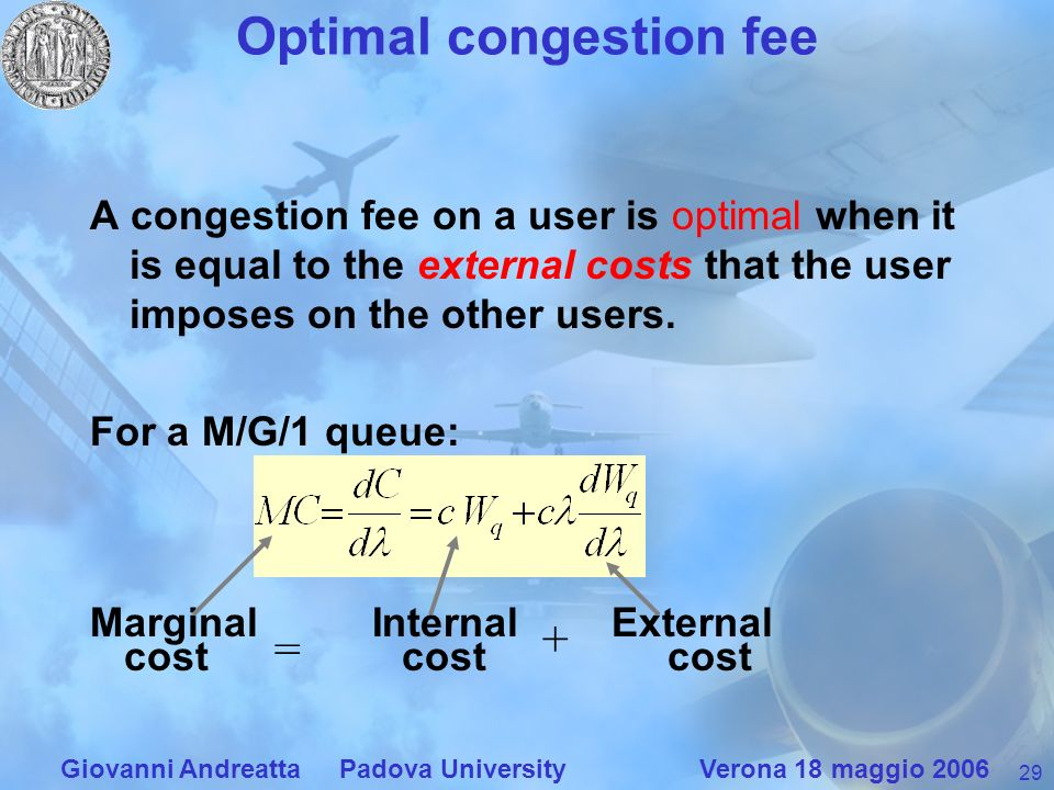 29 Giovanni Andreatta Padova University Verona 18 maggio 2006 Optimal congestion fee A congestion fee on a user is optimal when it is equal to the external costs that the user imposes on the other users.