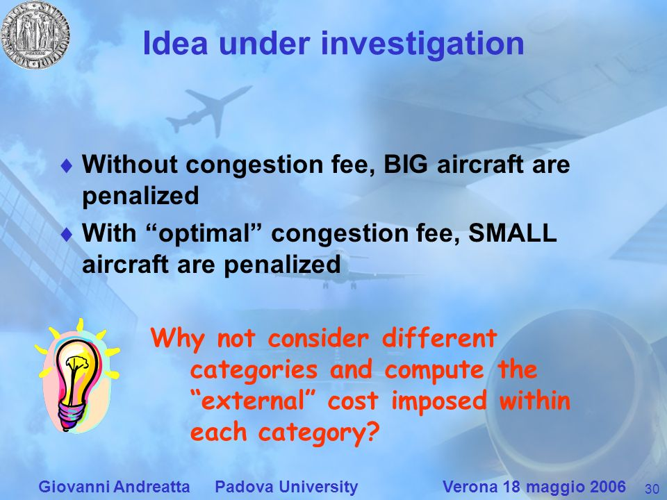 30 Giovanni Andreatta Padova University Verona 18 maggio 2006 Idea under investigation Without congestion fee, BIG aircraft are penalized With optimal congestion fee, SMALL aircraft are penalized Why not consider different categories and compute the external cost imposed within each category