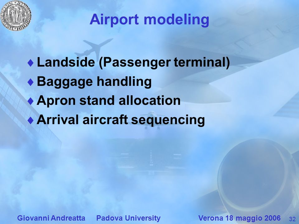 32 Giovanni Andreatta Padova University Verona 18 maggio 2006 Airport modeling Landside (Passenger terminal) Baggage handling Apron stand allocation Arrival aircraft sequencing