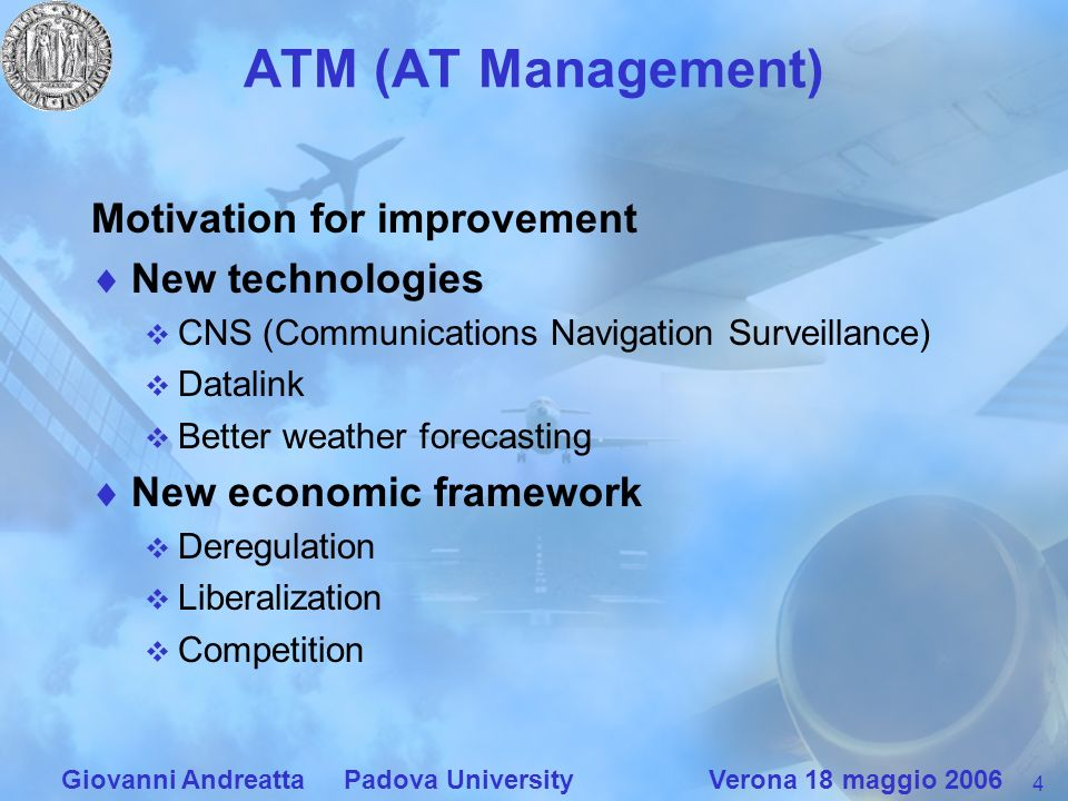 4 Giovanni Andreatta Padova University Verona 18 maggio 2006 ATM (AT Management) Motivation for improvement New technologies CNS (Communications Navigation Surveillance) Datalink Better weather forecasting New economic framework Deregulation Liberalization Competition