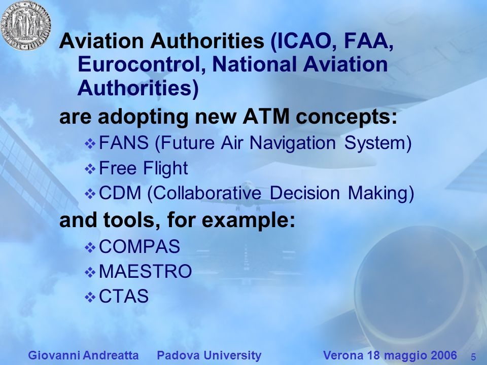 5 Giovanni Andreatta Padova University Verona 18 maggio 2006 Aviation Authorities (ICAO, FAA, Eurocontrol, National Aviation Authorities) are adopting new ATM concepts: FANS (Future Air Navigation System) Free Flight CDM (Collaborative Decision Making) and tools, for example: COMPAS MAESTRO CTAS
