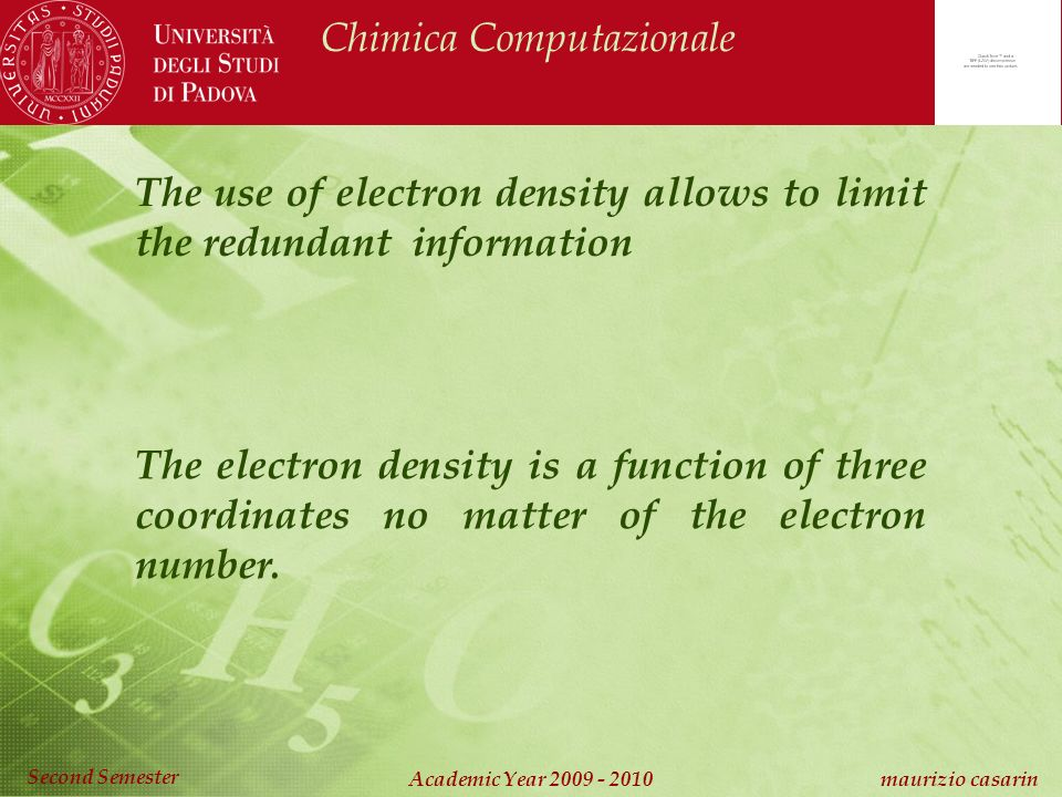 Chimica Computazionale Academic Year 2009 - 2010 maurizio casarin Second Semester The use of electron density allows to limit the redundant information The electron density is a function of three coordinates no matter of the electron number.
