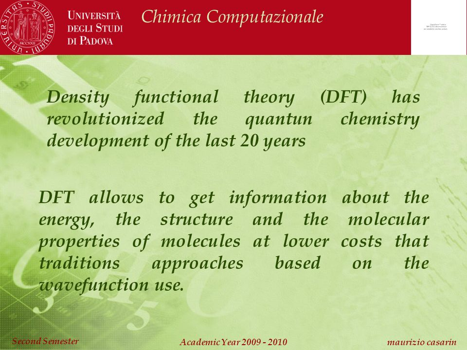 Chimica Computazionale Academic Year 2009 - 2010 maurizio casarin Second Semester DFT allows to get information about the energy, the structure and the molecular properties of molecules at lower costs that traditions approaches based on the wavefunction use.